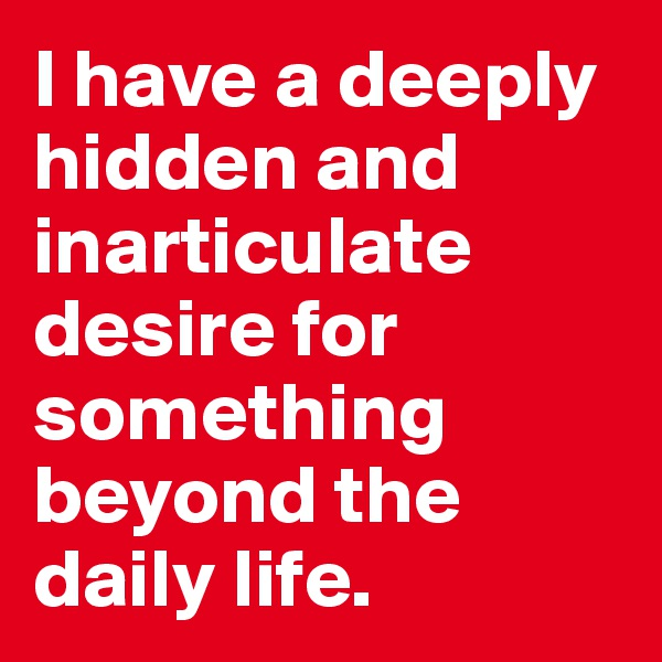 I have a deeply hidden and inarticulate desire for something beyond the daily life.