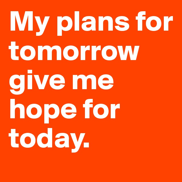 My plans for tomorrow give me hope for today.