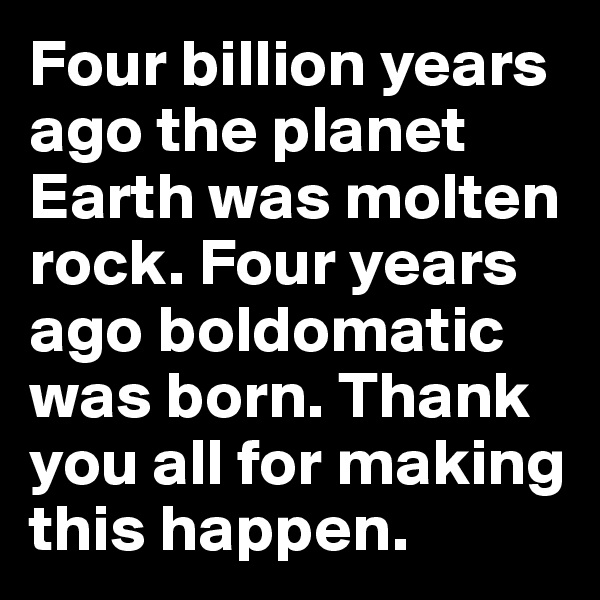 Four billion years ago the planet Earth was molten rock. Four years ago boldomatic was born. Thank you all for making this happen.