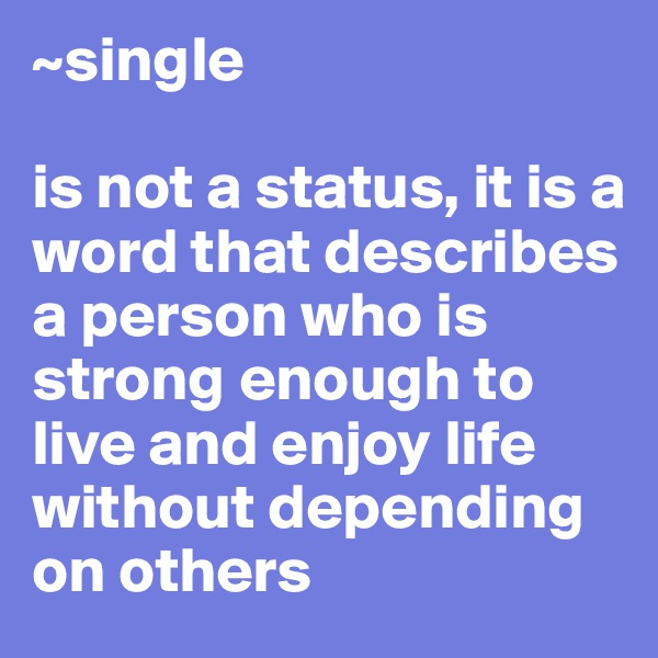 ~single  is not a status, it is a word that describes a person who is strong enough to live and enjoy life without depending on others