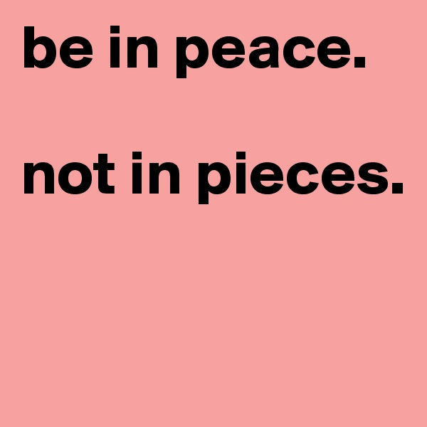 be in peace.   not in pieces.