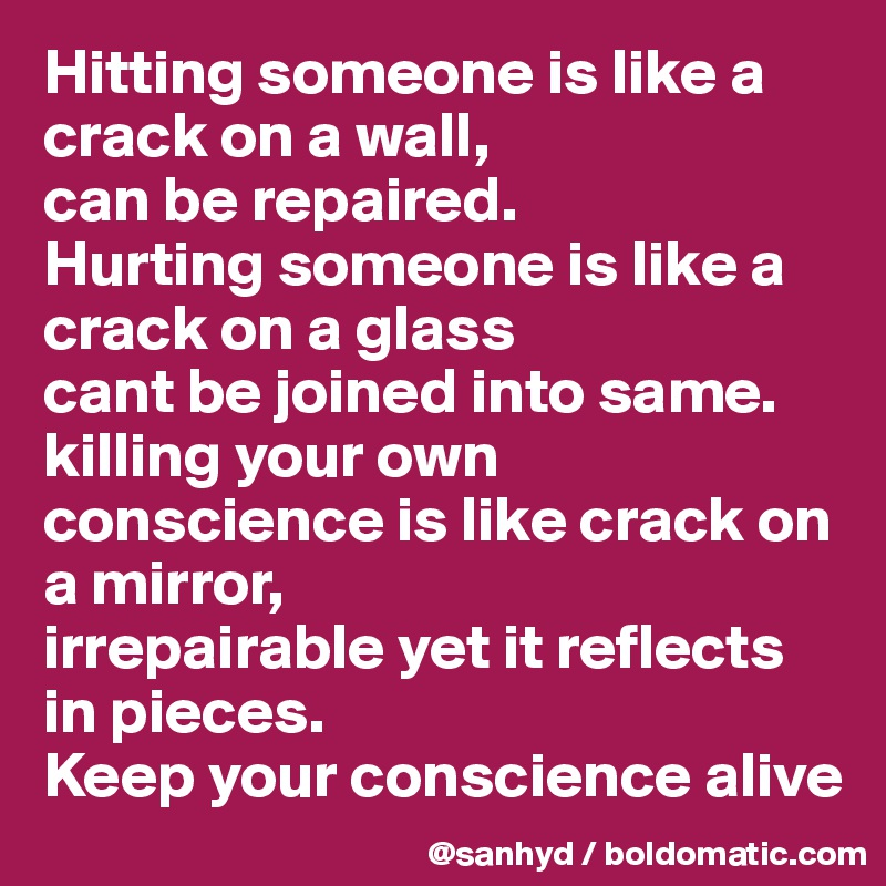 Hitting someone is like a crack on a wall, can be repaired. Hurting someone is like a crack on a glass cant be joined into same. killing your own conscience is like crack on a mirror, irrepairable yet it reflects in pieces. Keep your conscience alive