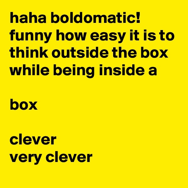 haha boldomatic! funny how easy it is to think outside the box while being inside a  box  clever very clever
