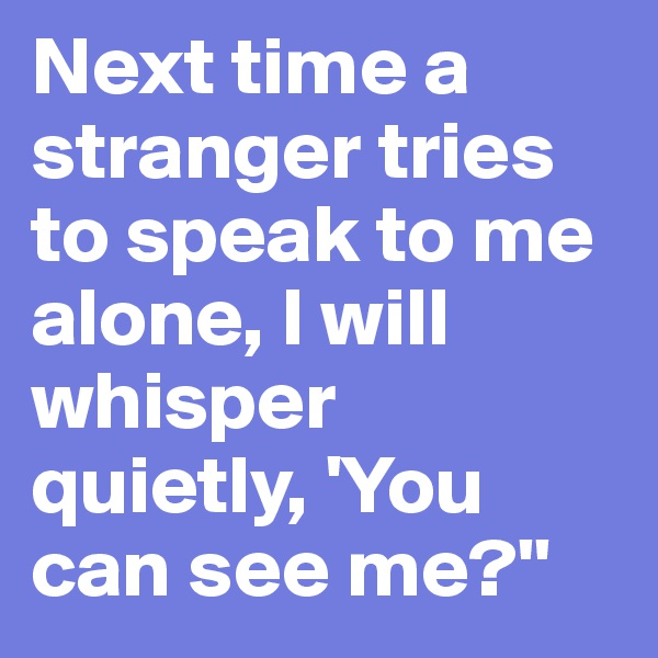 Next time a stranger tries to speak to me alone, I will whisper quietly, 'You can see me?''