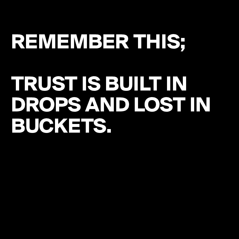 REMEMBER THIS;  TRUST IS BUILT IN DROPS AND LOST IN BUCKETS.