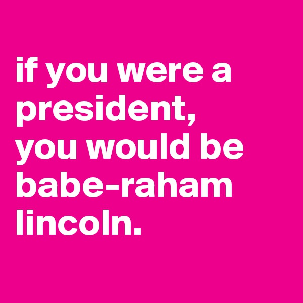 if you were a president, you would be babe-raham lincoln.