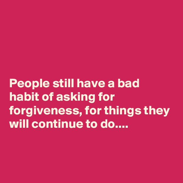 People still have a bad habit of asking for forgiveness, for things they will continue to do....