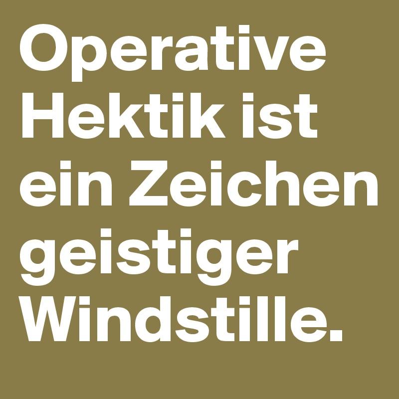 Operative Hektik ist ein Zeichen geistiger Windstille.