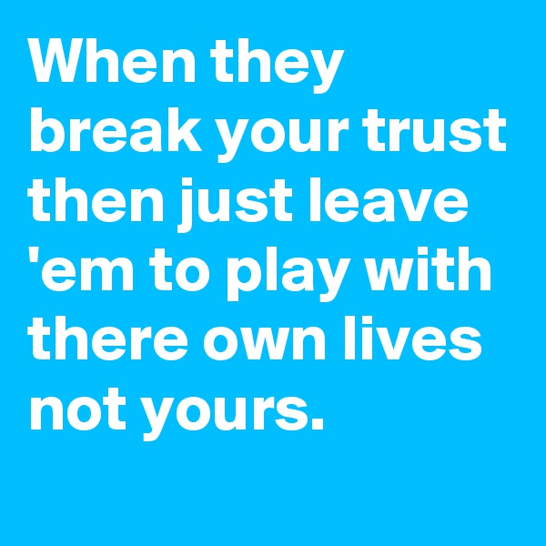 When they break your trust then just leave 'em to play with there own lives not yours.