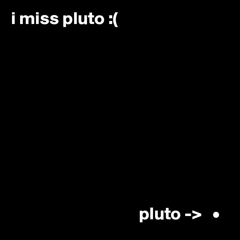 i miss pluto :(                                               pluto ->   •