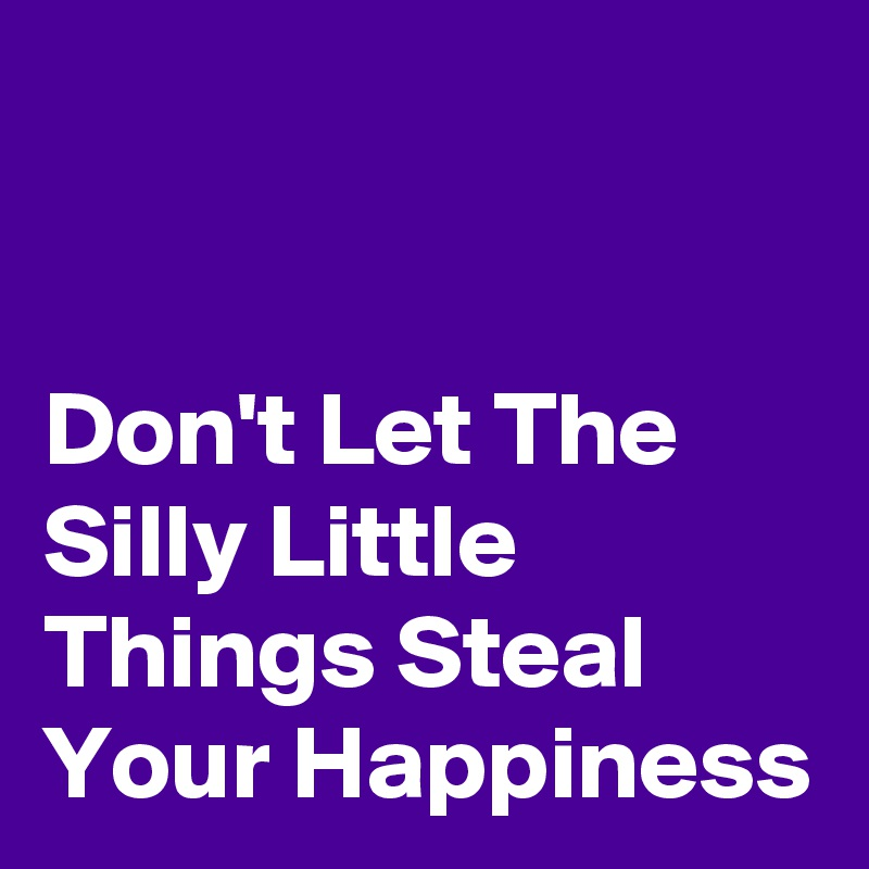 Don't Let The Silly Little Things Steal Your Happiness