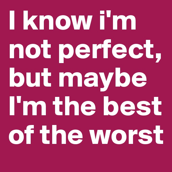 I know i'm not perfect, but maybe I'm the best of the worst
