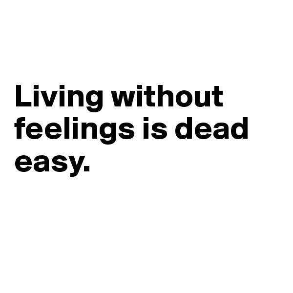 Living without feelings is dead easy.