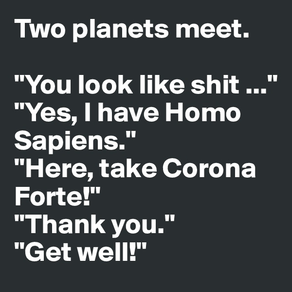 "Two planets meet.  ""You look like shit ..."" ""Yes, I have Homo Sapiens."" ""Here, take Corona Forte!"" ""Thank you."" ""Get well!"""