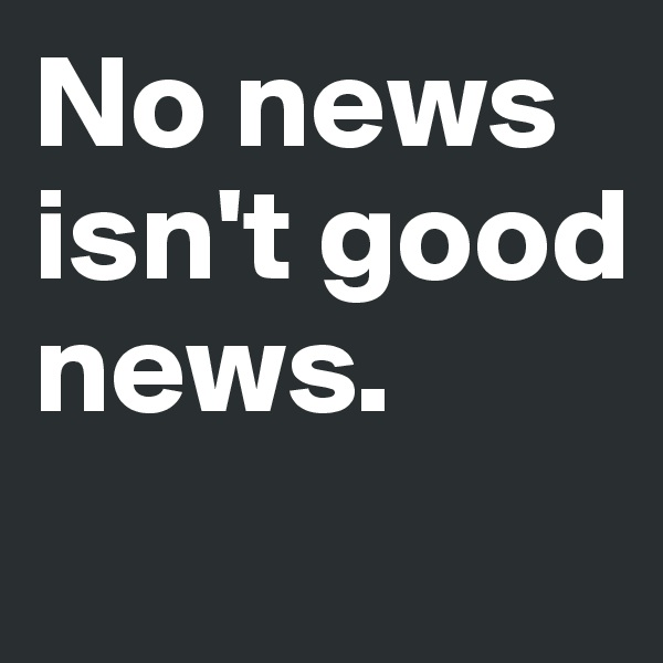 No news  isn't good news.