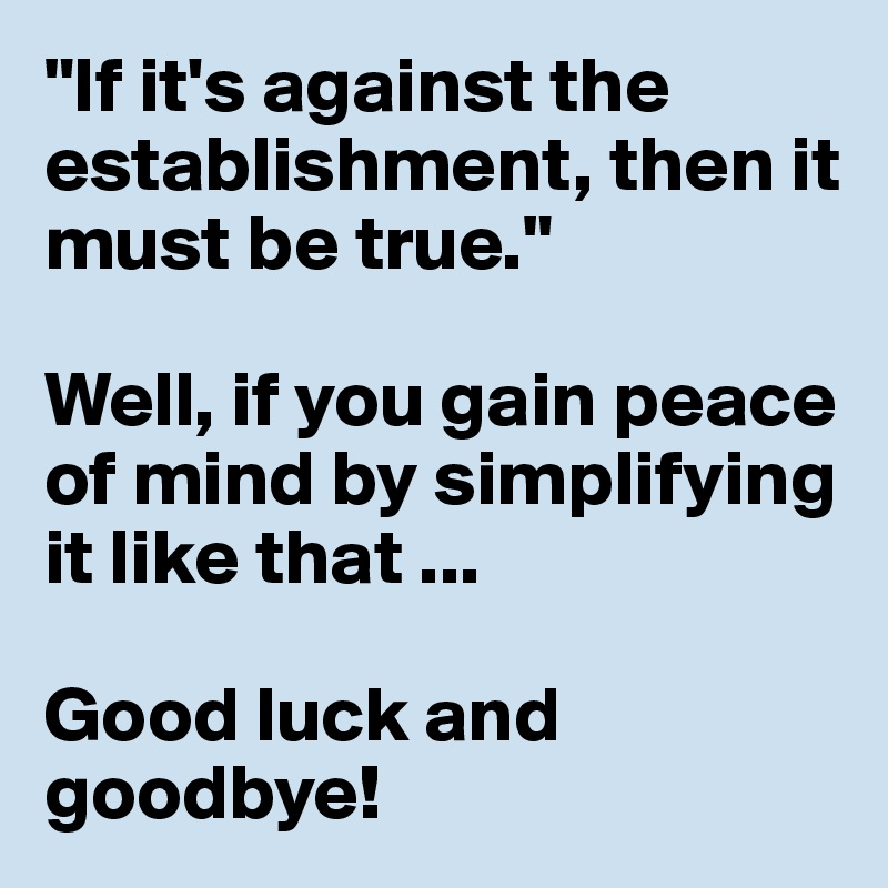 """If it's against the establishment, then it must be true.""  Well, if you gain peace of mind by simplifying it like that ...  Good luck and goodbye!"