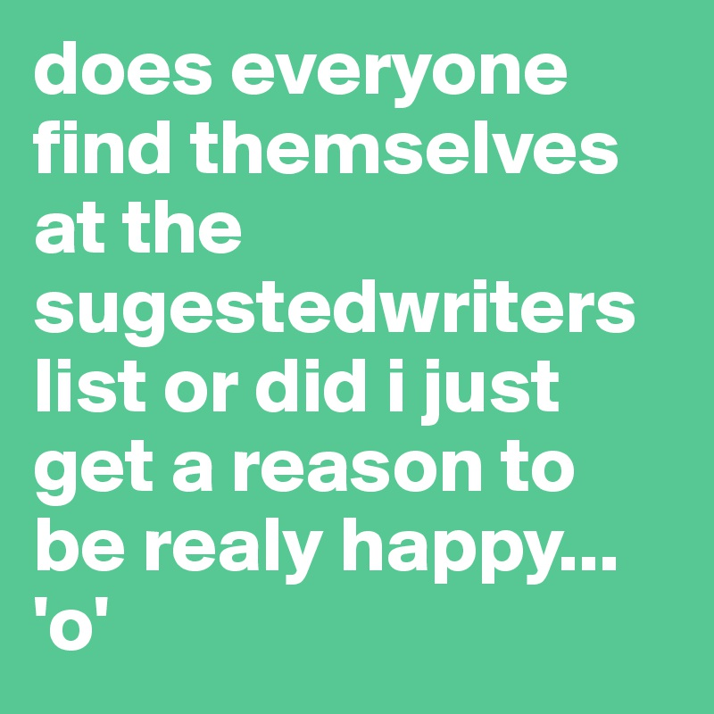 does everyone find themselves at the sugestedwriters list or did i just get a reason to be realy happy...  'o'