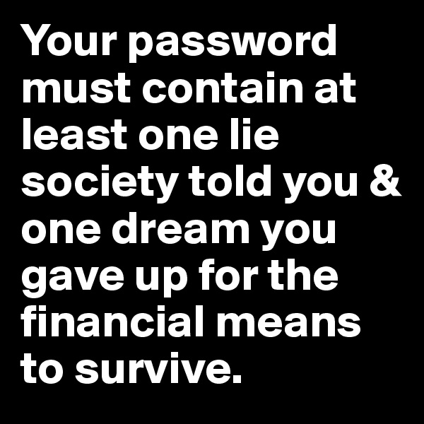 Your password must contain at least one lie society told you & one dream you gave up for the financial means to survive.