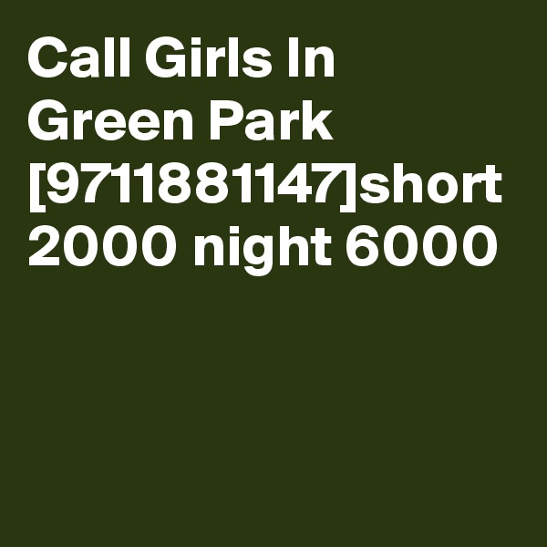 Call Girls In Green Park [9711881147]short 2000 night 6000