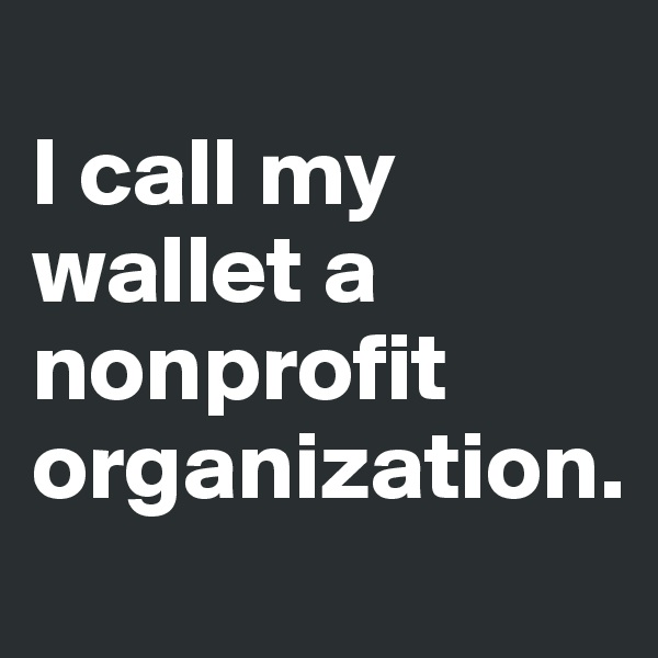 I call my wallet a nonprofit organization.