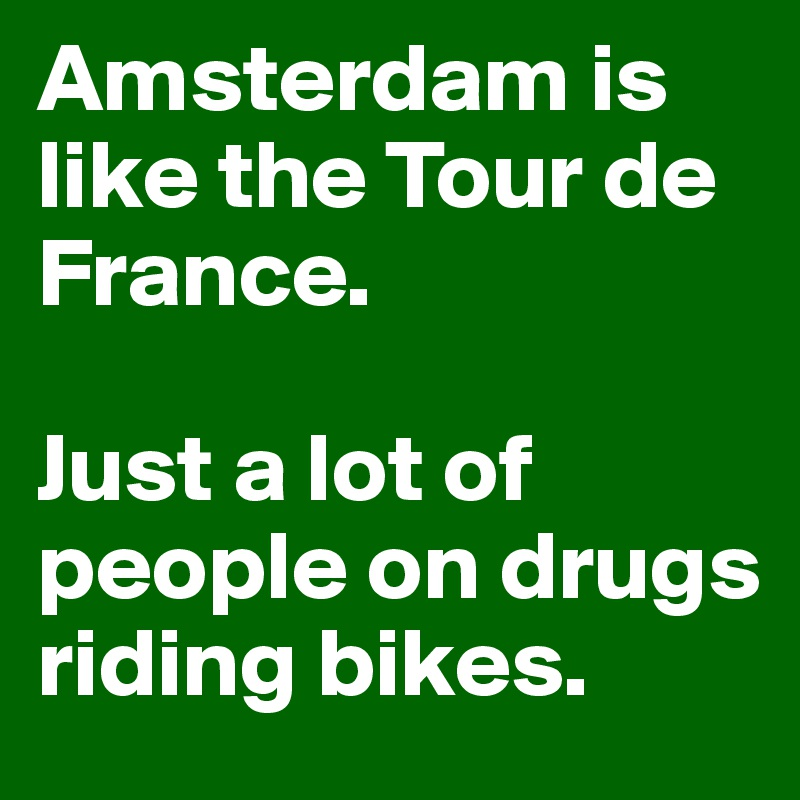 Amsterdam is like the Tour de France.  Just a lot of people on drugs riding bikes.