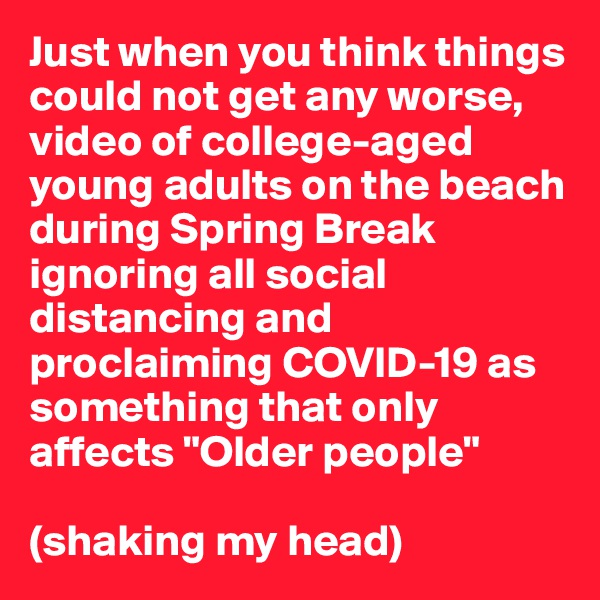 """Just when you think things could not get any worse, video of college-aged young adults on the beach during Spring Break ignoring all social distancing and proclaiming COVID-19 as something that only affects """"Older people""""  (shaking my head)"""