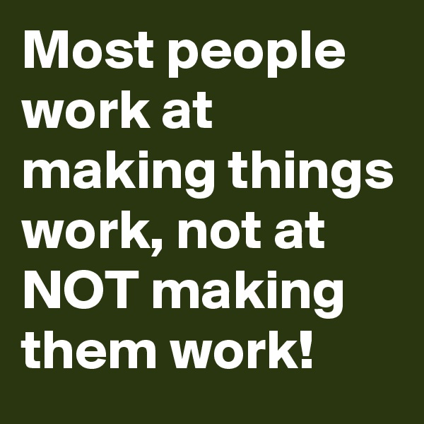 Most people work at making things work, not at NOT making them work!