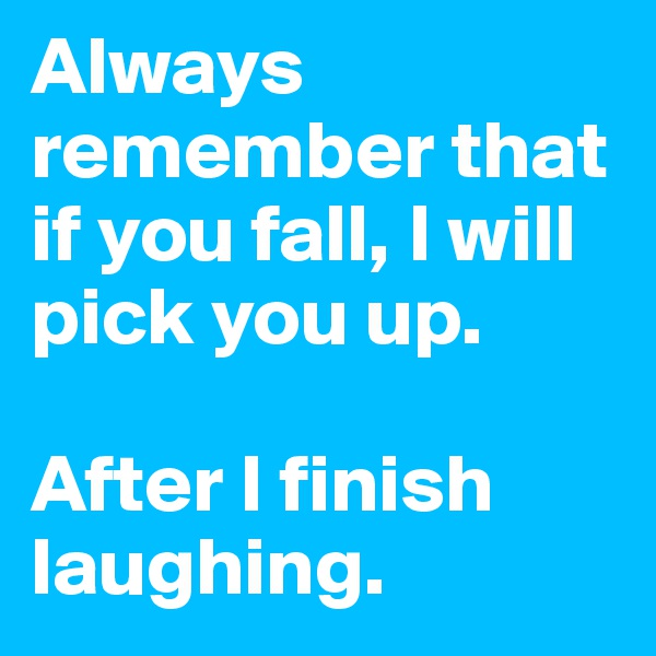 Always remember that if you fall, I will pick you up.  After I finish laughing.