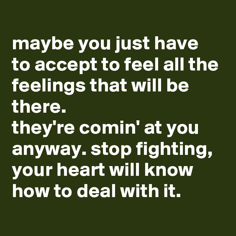 maybe you just have to accept to feel all the feelings that will be there.  they're comin' at you anyway. stop fighting, your heart will know how to deal with it.
