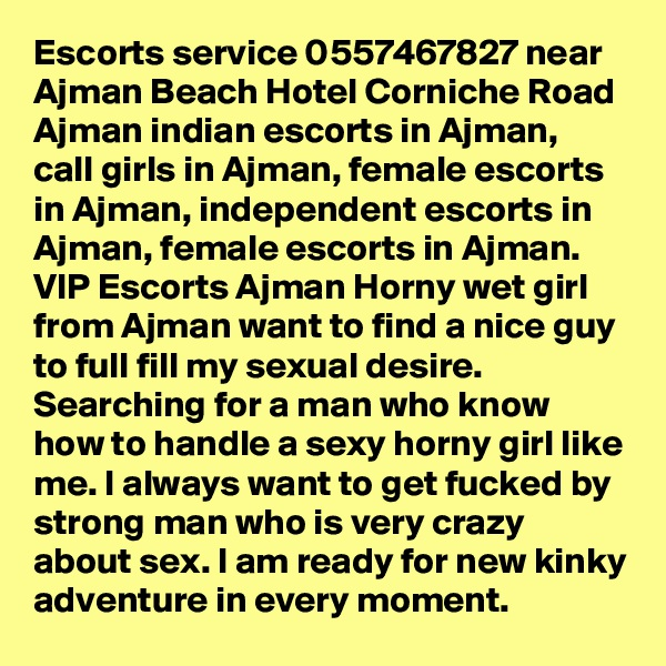 Escorts service 0557467827 near Ajman Beach Hotel Corniche Road Ajman indian escorts in Ajman, call girls in Ajman, female escorts in Ajman, independent escorts in Ajman, female escorts in Ajman. VIP Escorts Ajman Horny wet girl from Ajman want to find a nice guy to full fill my sexual desire. Searching for a man who know how to handle a sexy horny girl like me. I always want to get fucked by strong man who is very crazy about sex. I am ready for new kinky adventure in every moment.