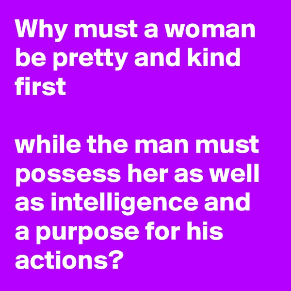 Why must a woman be pretty and kind first  while the man must possess her as well as intelligence and a purpose for his actions?