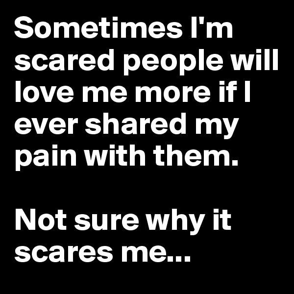 Sometimes I'm scared people will love me more if I ever shared my pain with them.   Not sure why it scares me...
