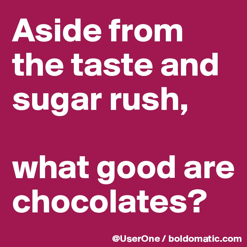 Aside from the taste and sugar rush,  what good are chocolates?