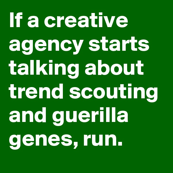 If a creative agency starts talking about trend scouting and guerilla genes, run.