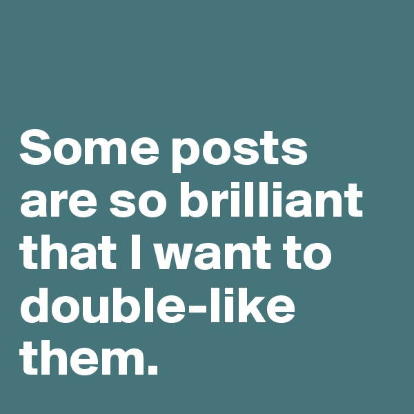 Some posts are so brilliant that I want to double-like them.