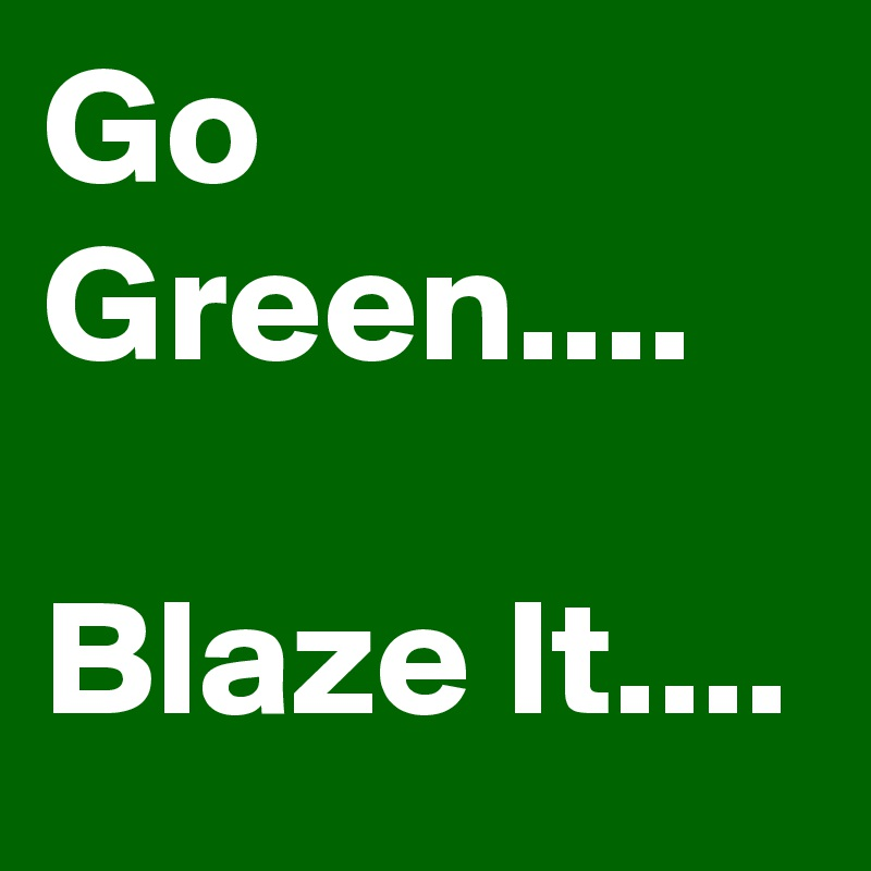 Go Green....  Blaze It....