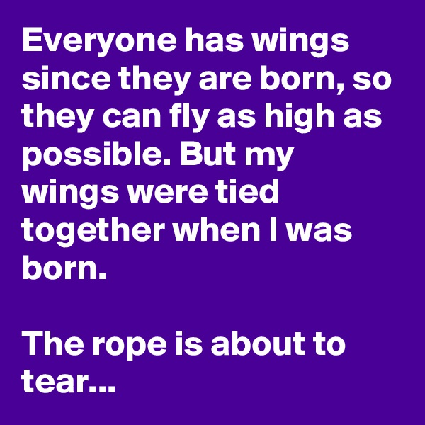 Everyone has wings since they are born, so they can fly as high as possible. But my wings were tied together when I was born.   The rope is about to tear...