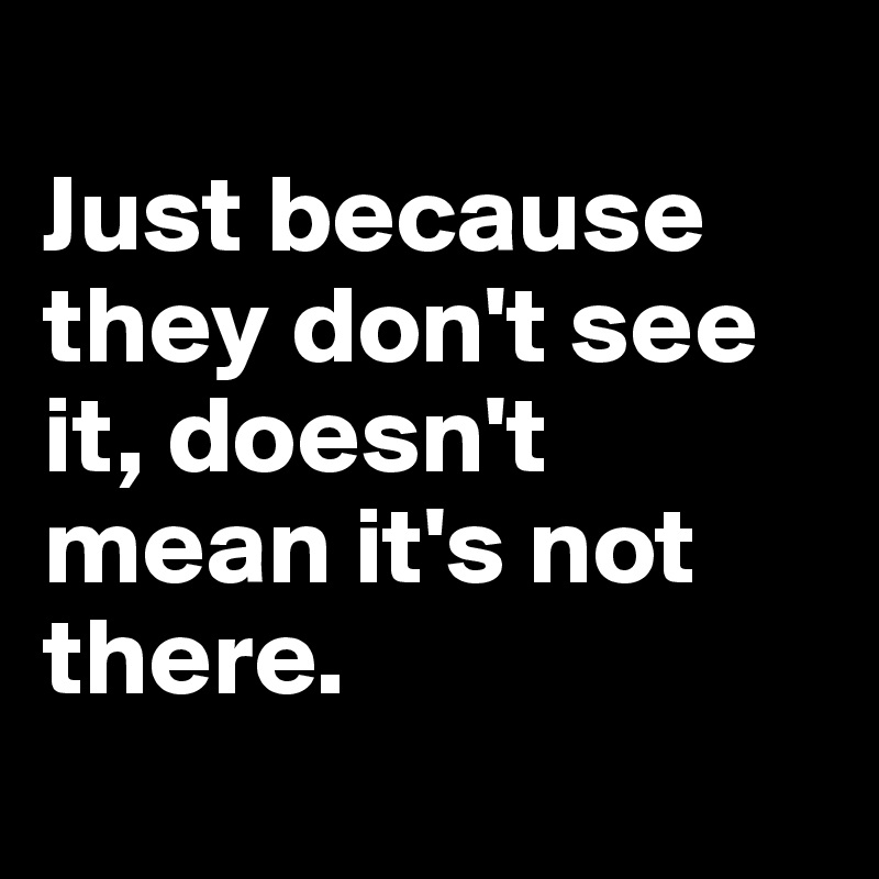 Just because they don't see it, doesn't mean it's not there.