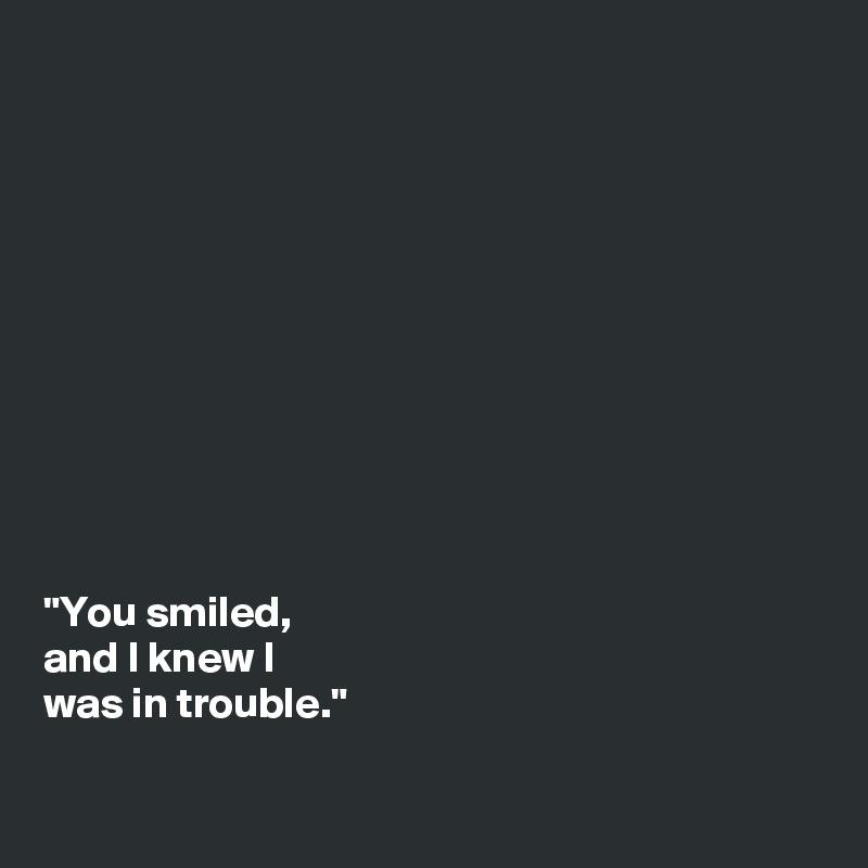 """You smiled,  and I knew I  was in trouble."""