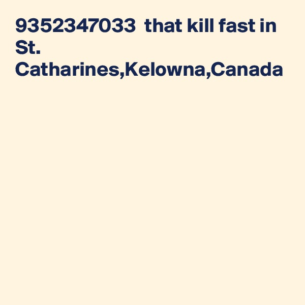 9352347033  that kill fast in St. Catharines,Kelowna,Canada
