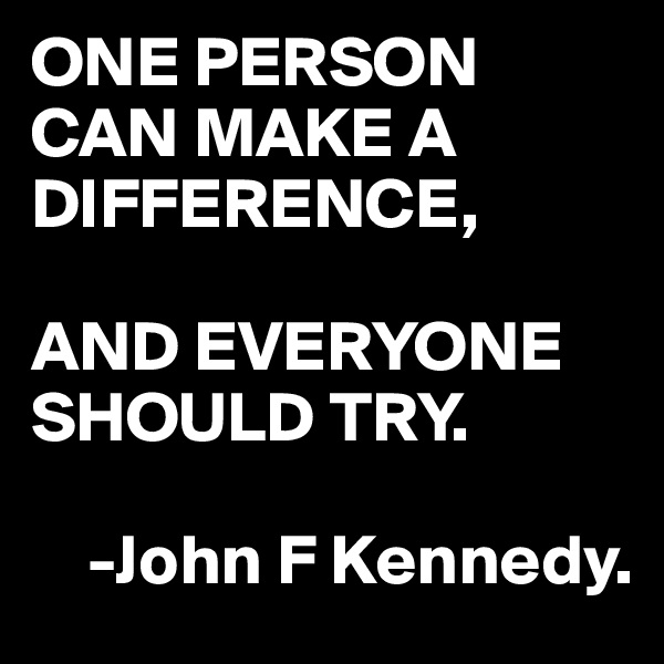 ONE PERSON CAN MAKE A DIFFERENCE,  AND EVERYONE SHOULD TRY.             -John F Kennedy.