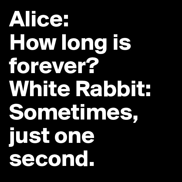 Alice:  How long is forever? White Rabbit: Sometimes, just one second.