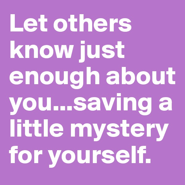 Let others know just enough about you...saving a little mystery for yourself.