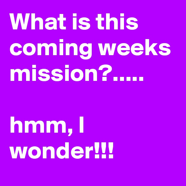 What is this coming weeks mission?.....  hmm, I wonder!!!