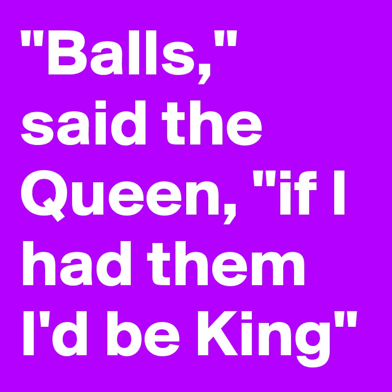 """""""Balls,"""" said the Queen, """"if I had them I'd be King"""""""