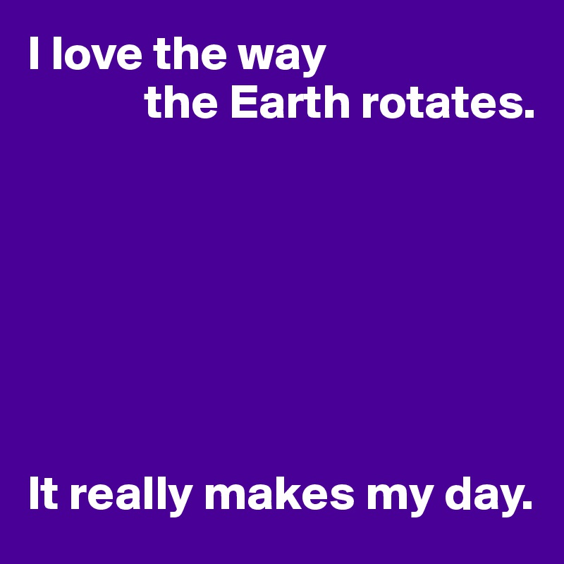 I love the way             the Earth rotates.        It really makes my day.