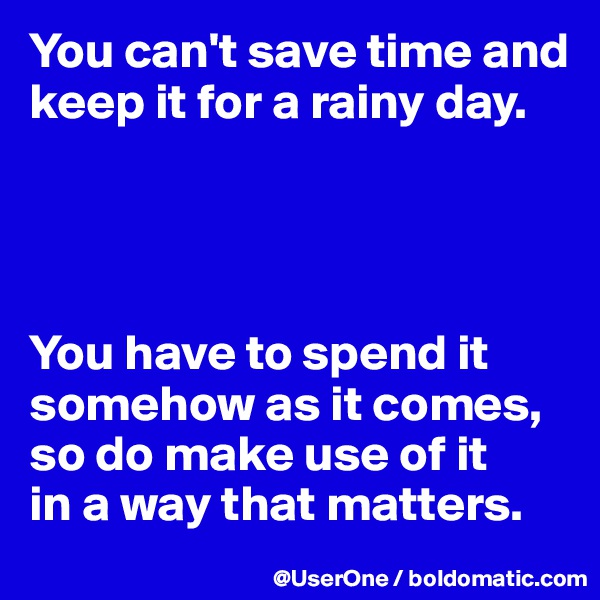 You can't save time and keep it for a rainy day.     You have to spend it somehow as it comes, so do make use of it in a way that matters.