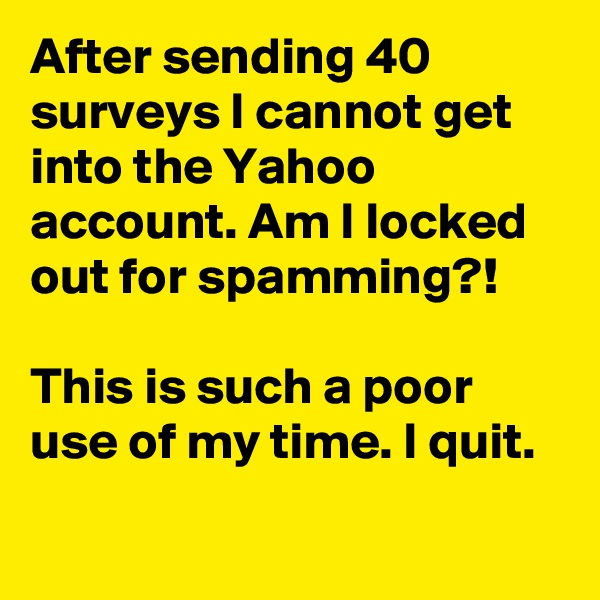 After sending 40 surveys I cannot get into the Yahoo account. Am I locked out for spamming?!   This is such a poor use of my time. I quit.