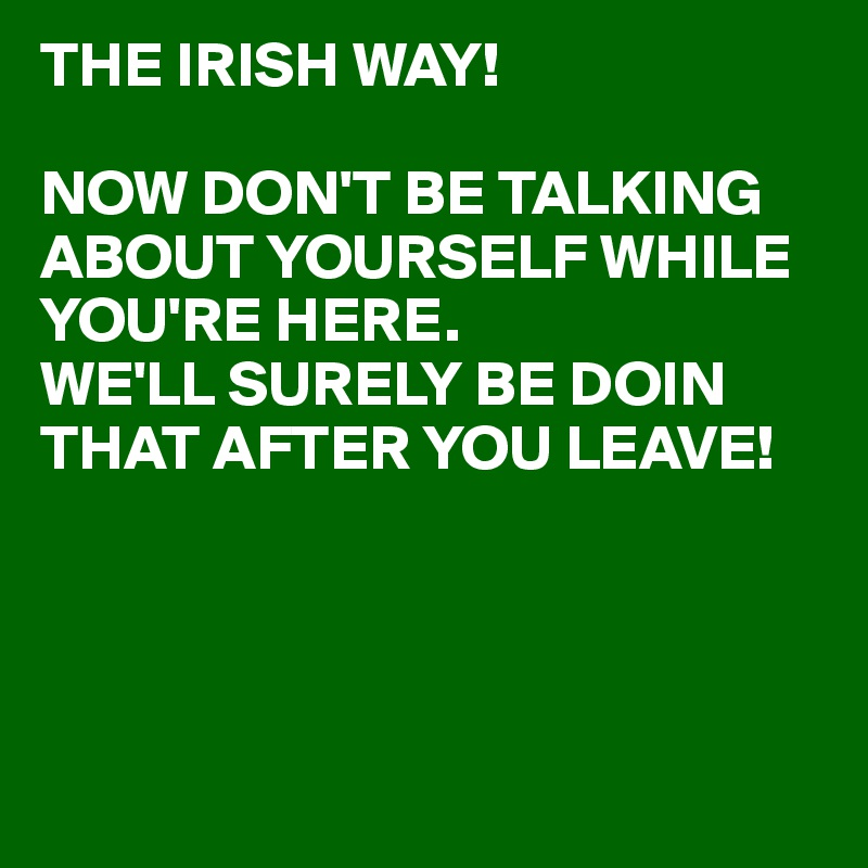 THE IRISH WAY!  NOW DON'T BE TALKING ABOUT YOURSELF WHILE YOU'RE HERE. WE'LL SURELY BE DOIN THAT AFTER YOU LEAVE!