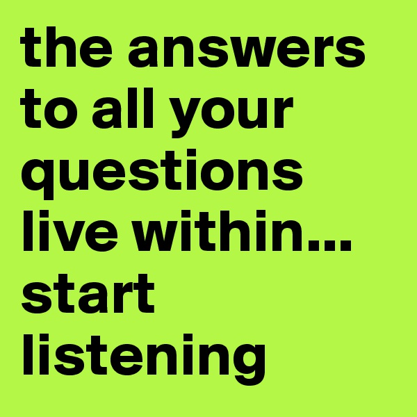 the answers to all your questions live within... start listening